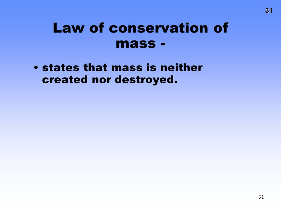 31 31 Law of conservation of mass - states that mass is neither created nor destroyed.