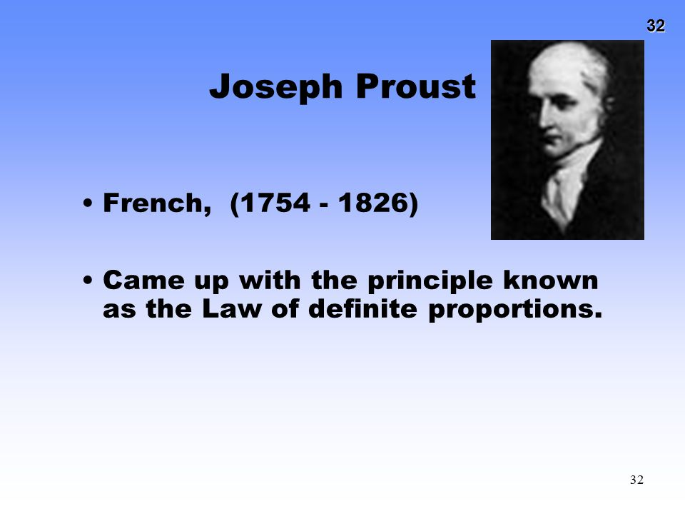 32 32 Joseph Proust French, (1754 - 1826) Came up with the principle known as the Law of definite proportions.