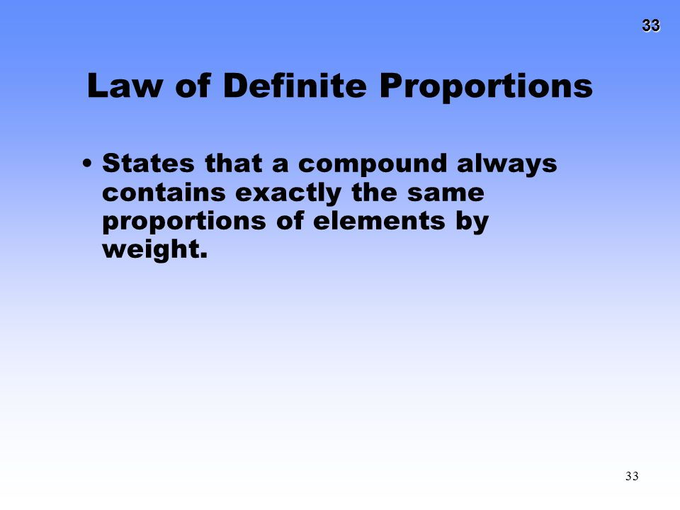 33 33 Law of Definite Proportions States that a compound always contains exactly the same proportions of elements by weight.