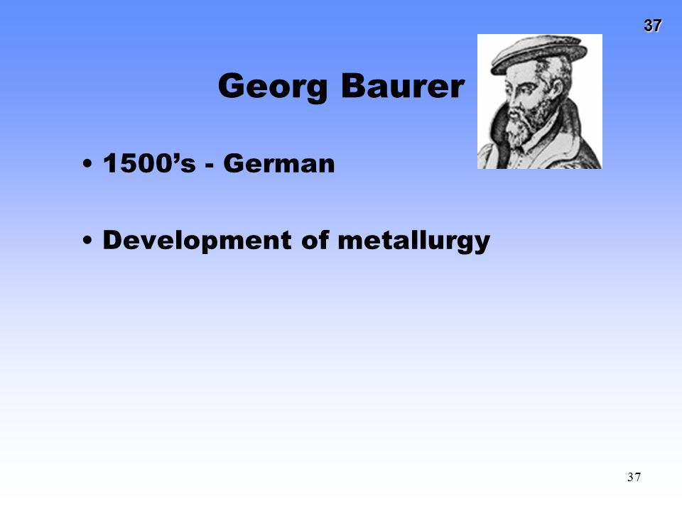 37 37 Georg Baurer 1500's - German Development of metallurgy