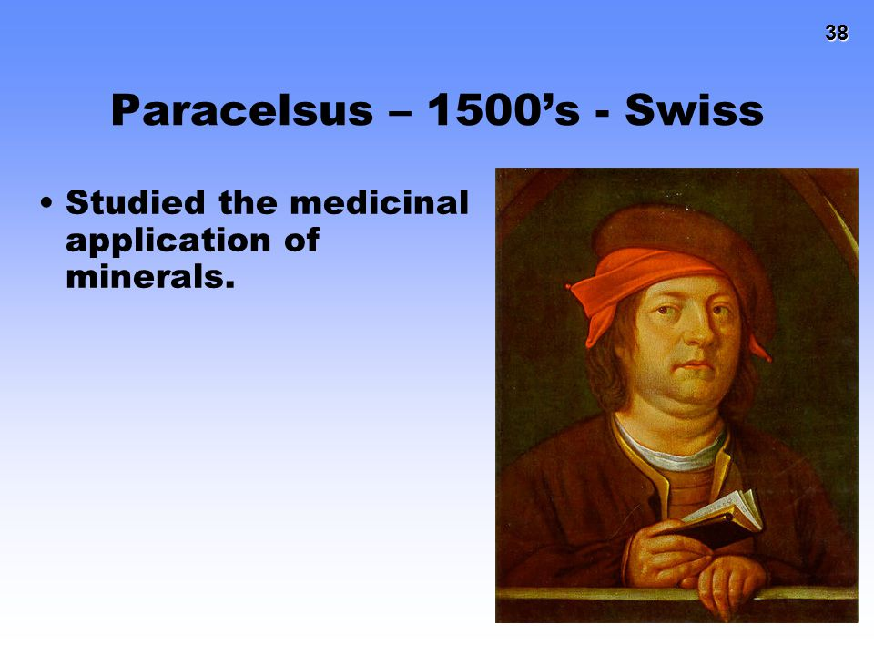 38 38 Paracelsus – 1500's - Swiss Studied the medicinal application of minerals.