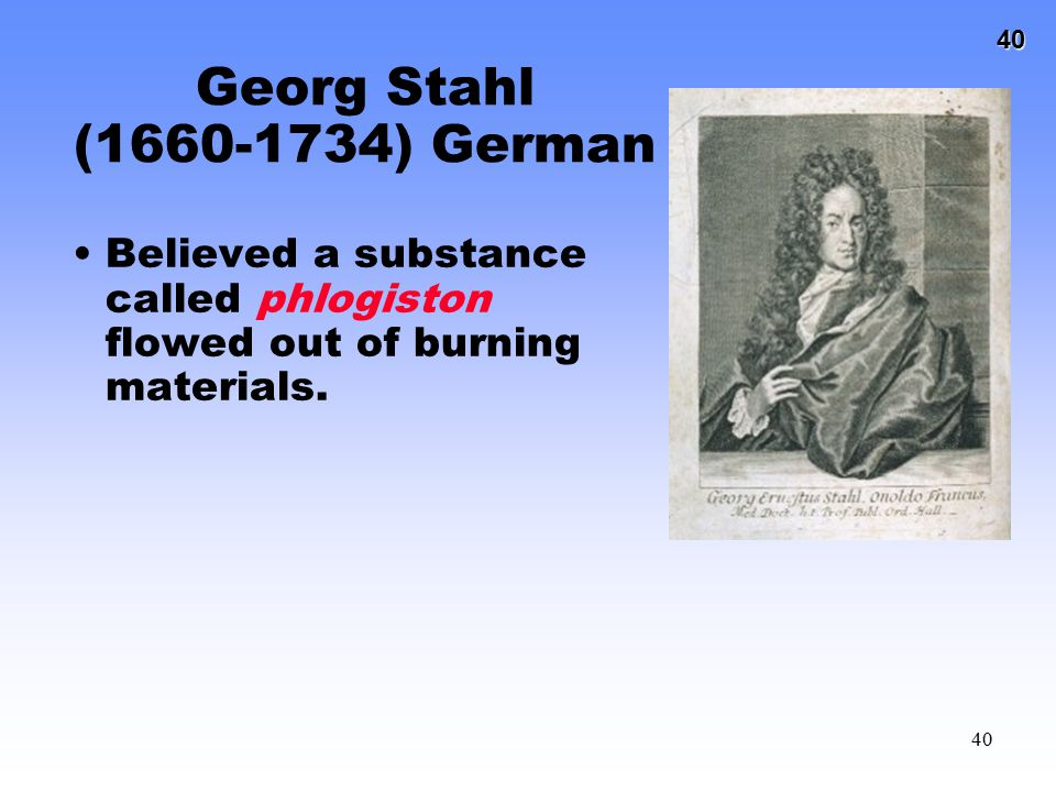 40 40 Georg Stahl (1660-1734) German Believed a substance called phlogiston flowed out of burning materials.