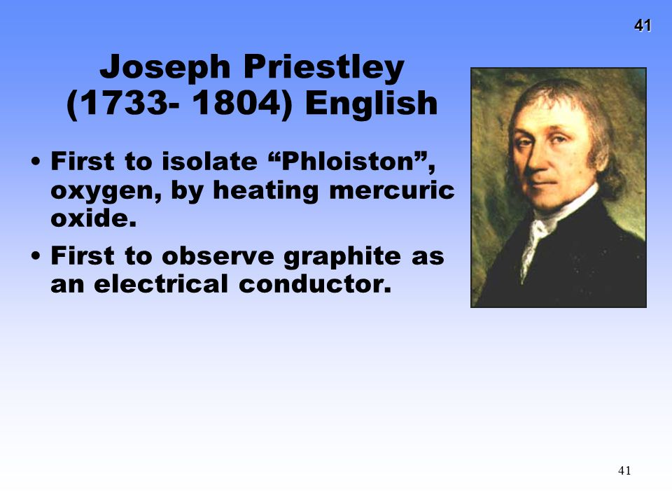 "41 41 Joseph Priestley (1733- 1804) English First to isolate ""Phloiston"", oxygen, by heating mercuric oxide. First to observe graphite as an electrica"