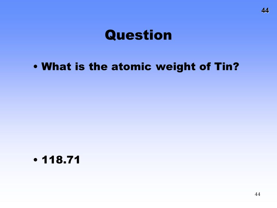 44 44 Question What is the atomic weight of Tin? 118.71