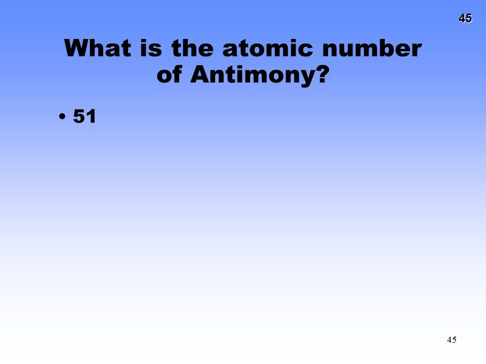 45 45 What is the atomic number of Antimony? 51