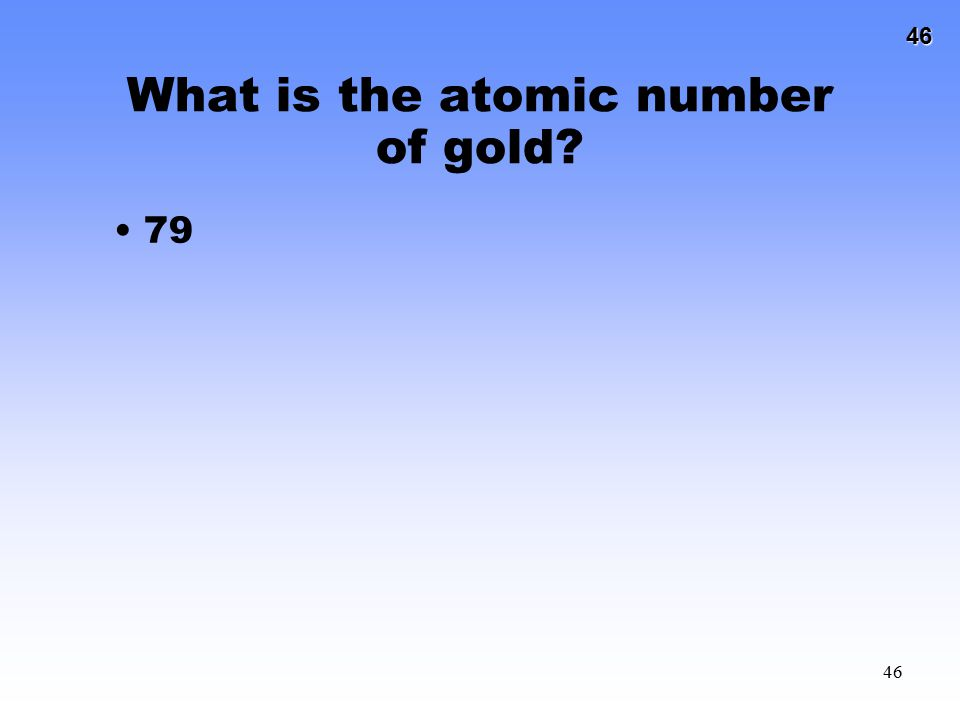 46 46 What is the atomic number of gold? 79