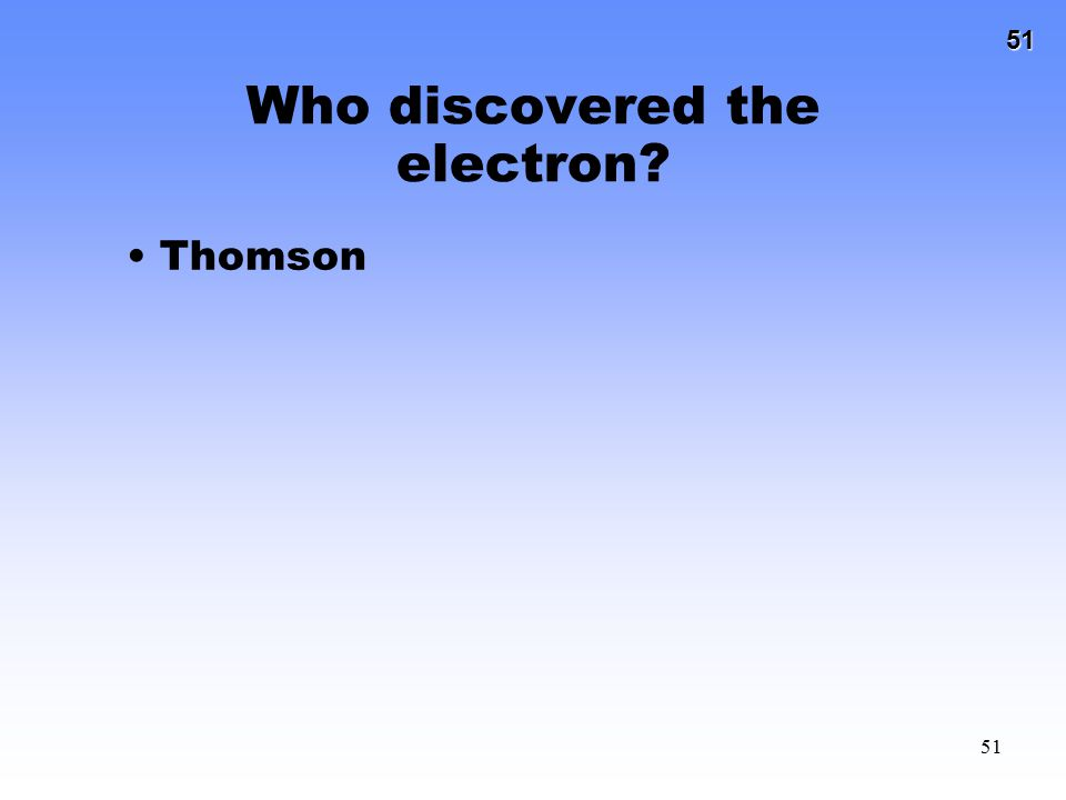 51 51 Who discovered the electron? Thomson