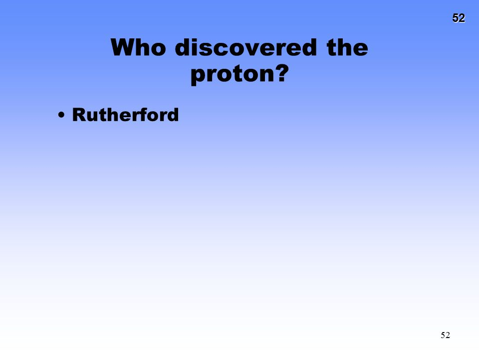 52 52 Who discovered the proton? Rutherford