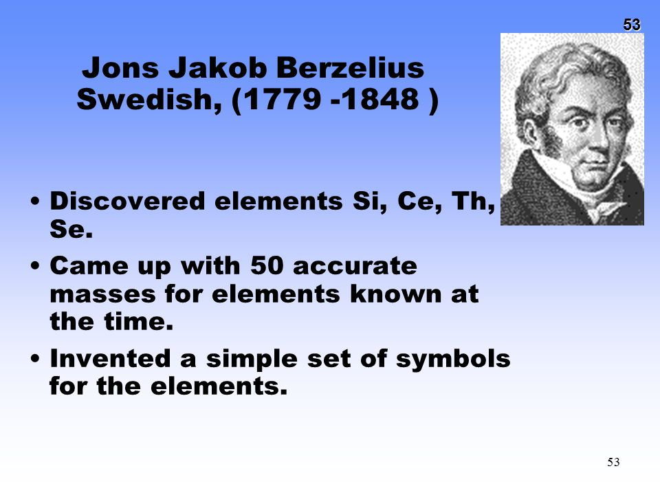 53 53 Jons Jakob Berzelius Swedish, (1779 -1848 ) Discovered elements Si, Ce, Th, Se. Came up with 50 accurate masses for elements known at the time.
