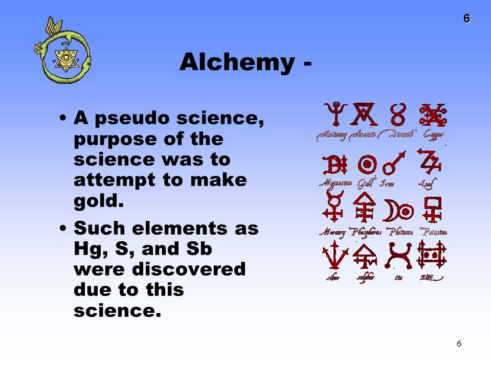 6 6 Alchemy - A pseudo science, purpose of the science was to attempt to make gold. Such elements as Hg, S, and Sb were discovered due to this science