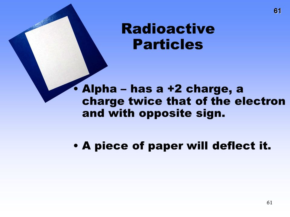 61 61 Radioactive Particles Alpha – has a +2 charge, a charge twice that of the electron and with opposite sign. A piece of paper will deflect it.