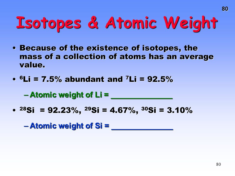 80 80 Isotopes & Atomic Weight Because of the existence of isotopes, the mass of a collection of atoms has an average value.Because of the existence o