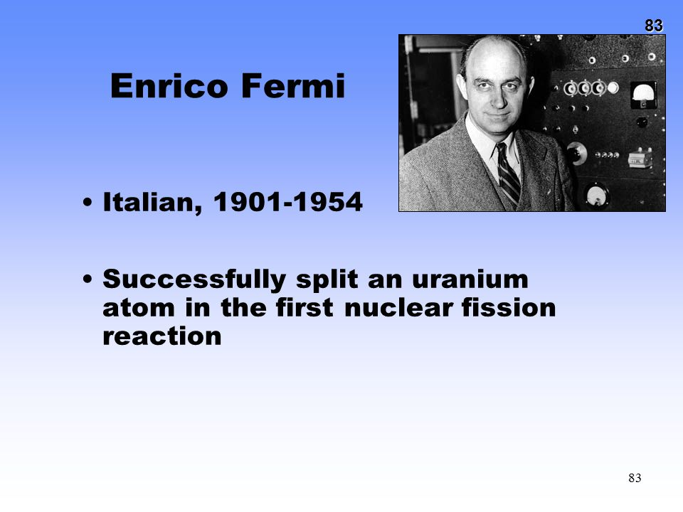 83 83 Enrico Fermi Italian, 1901-1954 Successfully split an uranium atom in the first nuclear fission reaction