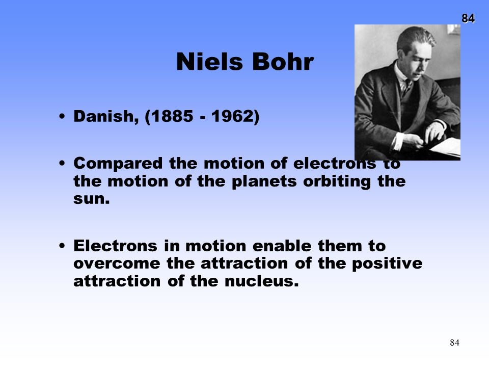 84 84 Niels Bohr Danish, (1885 - 1962) Compared the motion of electrons to the motion of the planets orbiting the sun. Electrons in motion enable them
