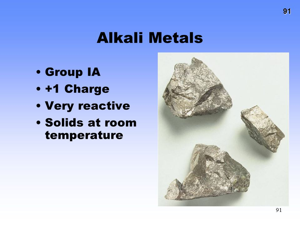 91 91 Alkali Metals Group IA +1 Charge Very reactive Solids at room temperature