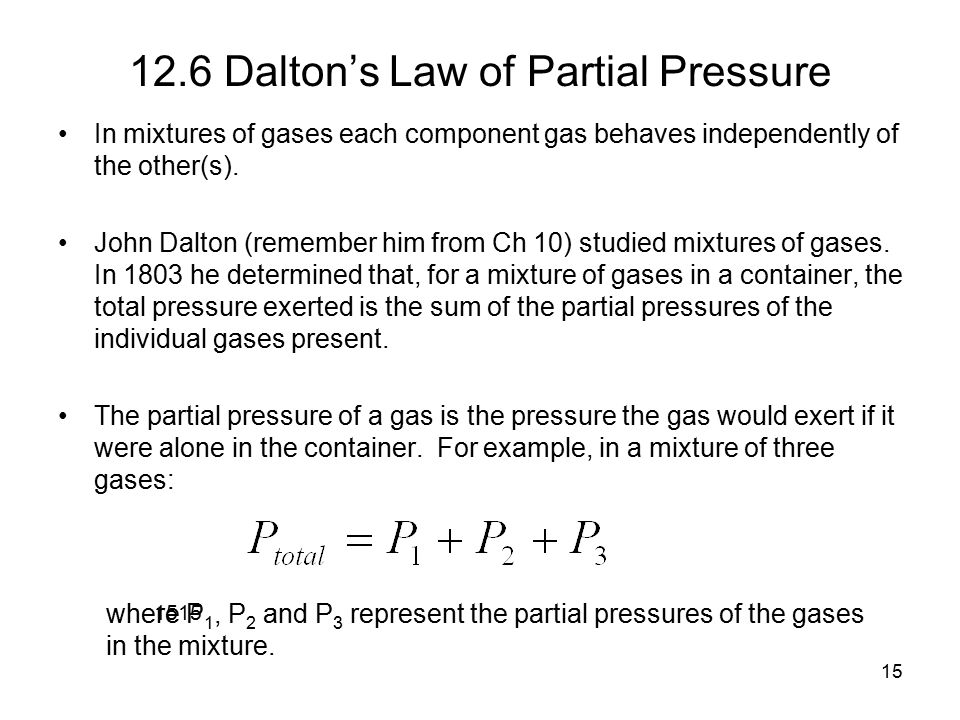 15 12.6 Dalton's Law of Partial Pressure In mixtures of gases each component gas behaves independently of the other(s).