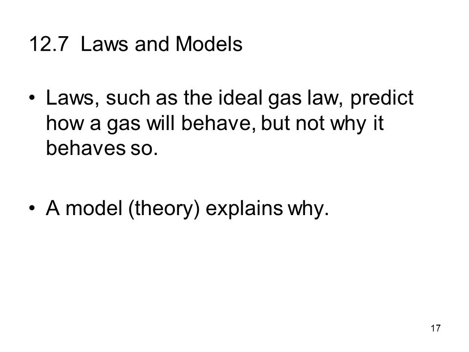 17 12.7 Laws and Models Laws, such as the ideal gas law, predict how a gas will behave, but not why it behaves so.
