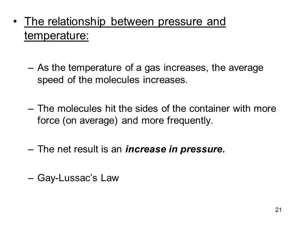 21 The relationship between pressure and temperature: –As the temperature of a gas increases, the average speed of the molecules increases.