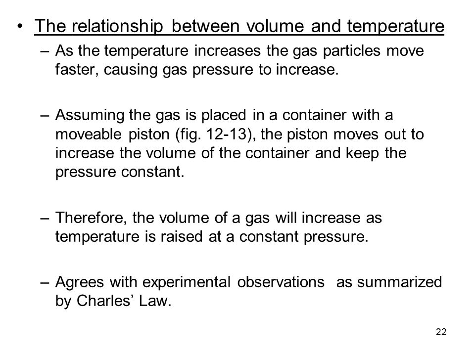 22 The relationship between volume and temperature –As the temperature increases the gas particles move faster, causing gas pressure to increase.