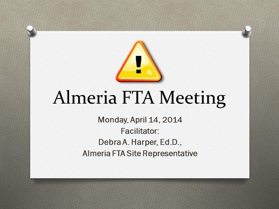 Almeria FTA Meeting Monday, April 14, 2014 Facilitator: Debra A. Harper, Ed.D., Almeria FTA Site Representative
