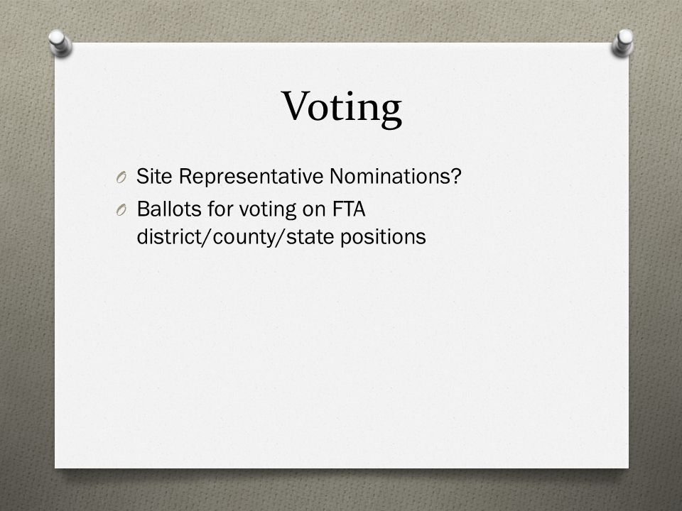 Voting O Site Representative Nominations? O Ballots for voting on FTA district/county/state positions