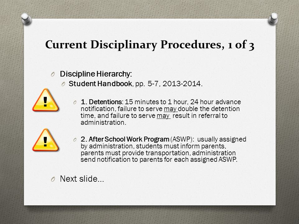 Current Disciplinary Procedures, 1 of 3 O Discipline Hierarchy: O Student Handbook, pp. 5-7, 2013-2014. O 1. Detentions: 15 minutes to 1 hour, 24 hour