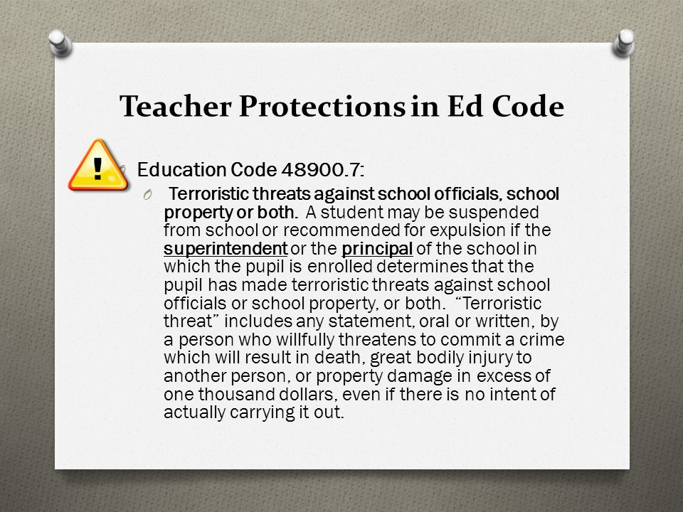 Teacher Protections in Ed Code O Education Code 48900.7: O Terroristic threats against school officials, school property or both. A student may be sus