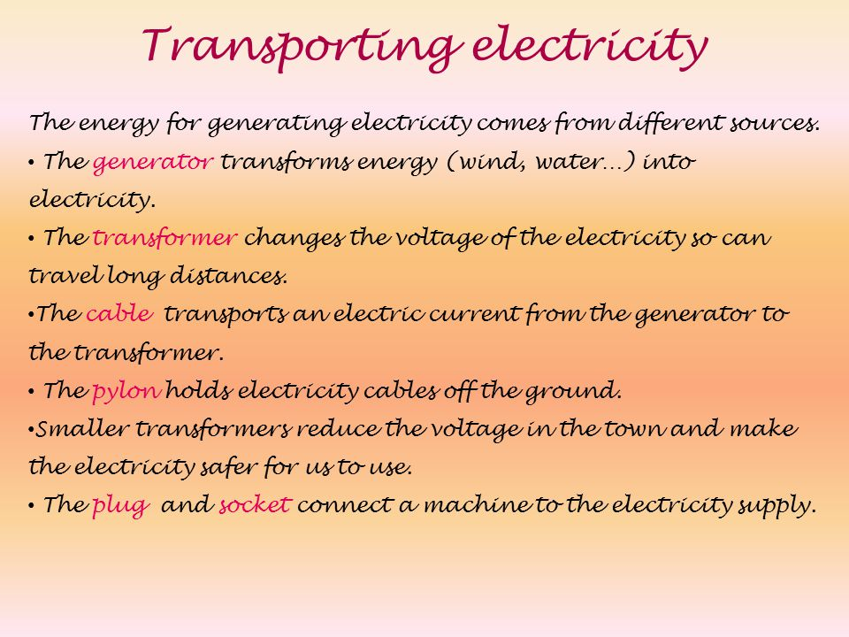Transporting electricity The energy for generating electricity comes from different sources. The generator transforms energy (wind, water…) into elect