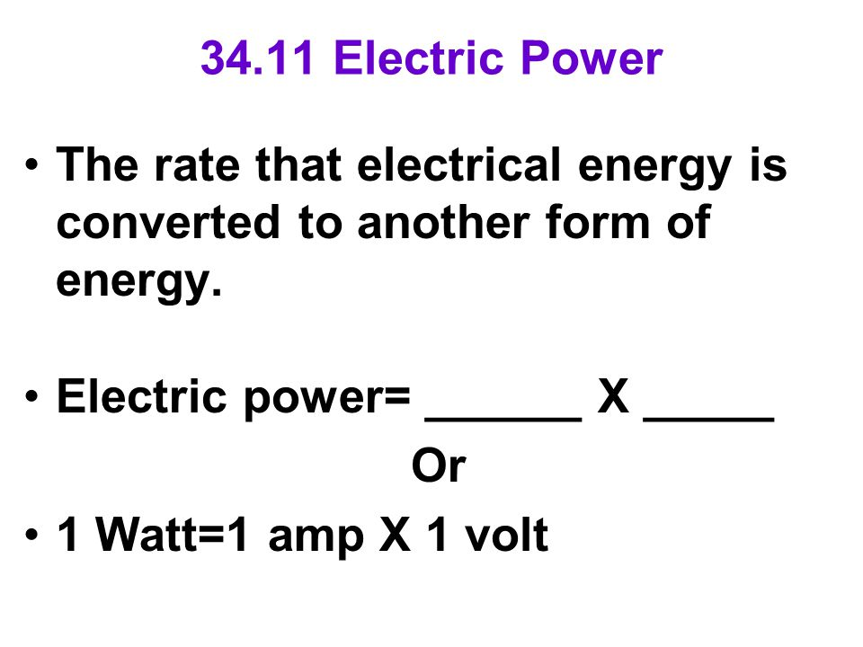 34.11 Electric Power The rate that electrical energy is converted to another form of energy.