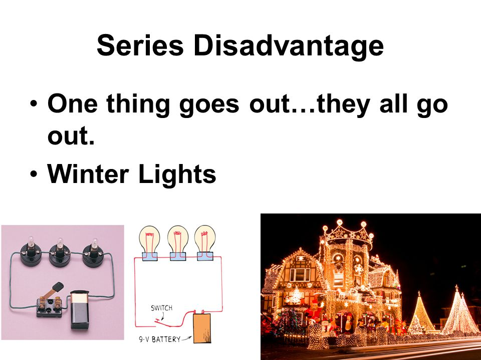 Series Disadvantage One thing goes out…they all go out. Winter Lights