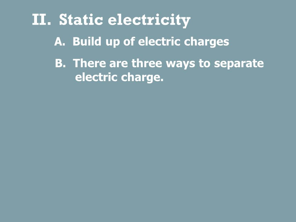 II.Static electricity A. Build up of electric charges B.
