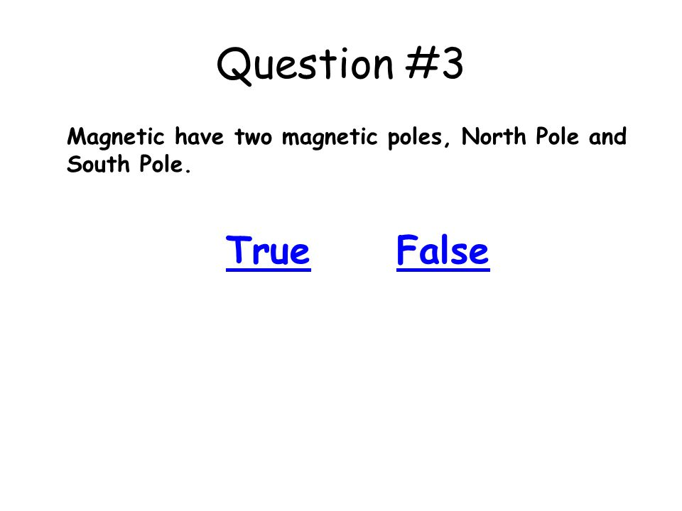 Question #3 Magnetic have two magnetic poles, North Pole and South Pole. TrueFalse