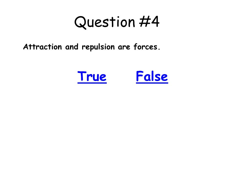 Question #4 Attraction and repulsion are forces. TrueFalse