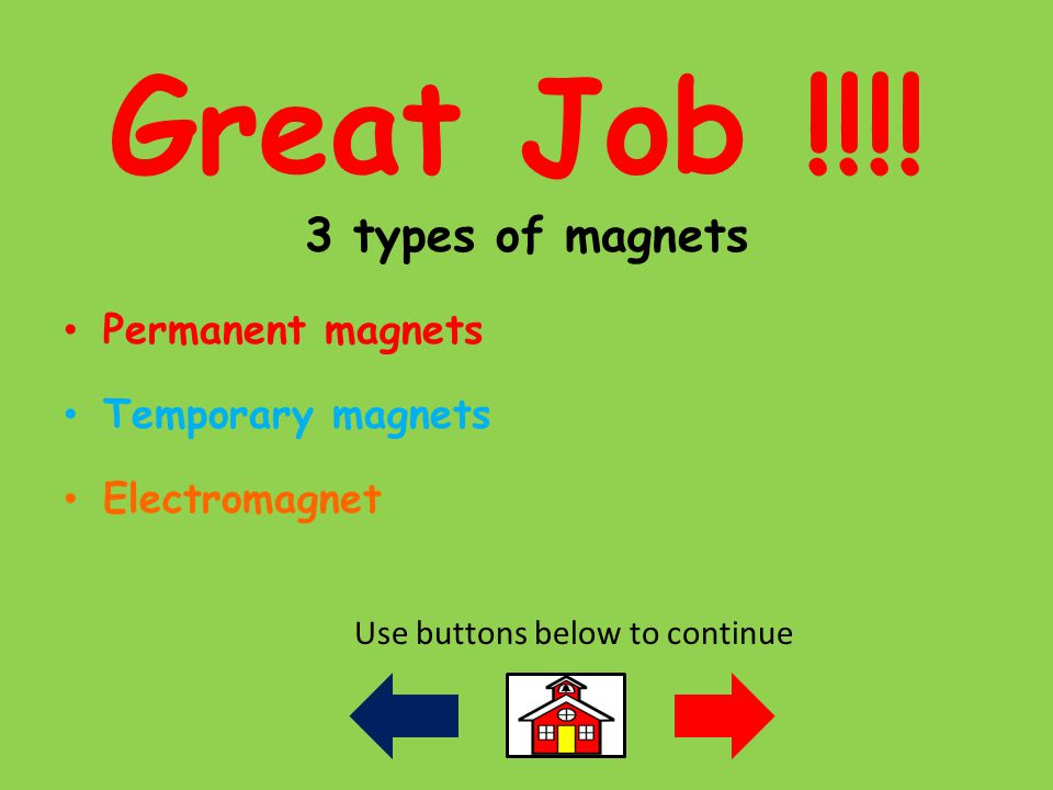 Great Job !!!! 3 types of magnets Permanent magnets Temporary magnets Electromagnet Use buttons below to continue
