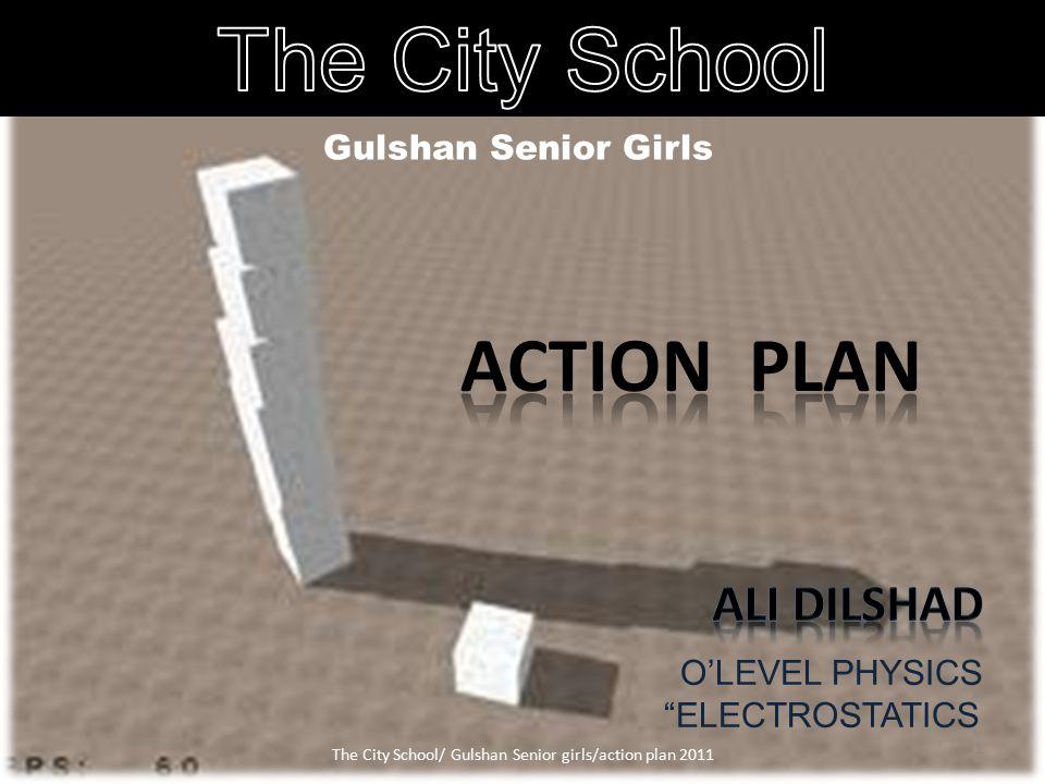 Gulshan Senior Girls O'LEVEL PHYSICS ELECTROSTATICS 1 The City School/ Gulshan Senior girls/action plan 2011