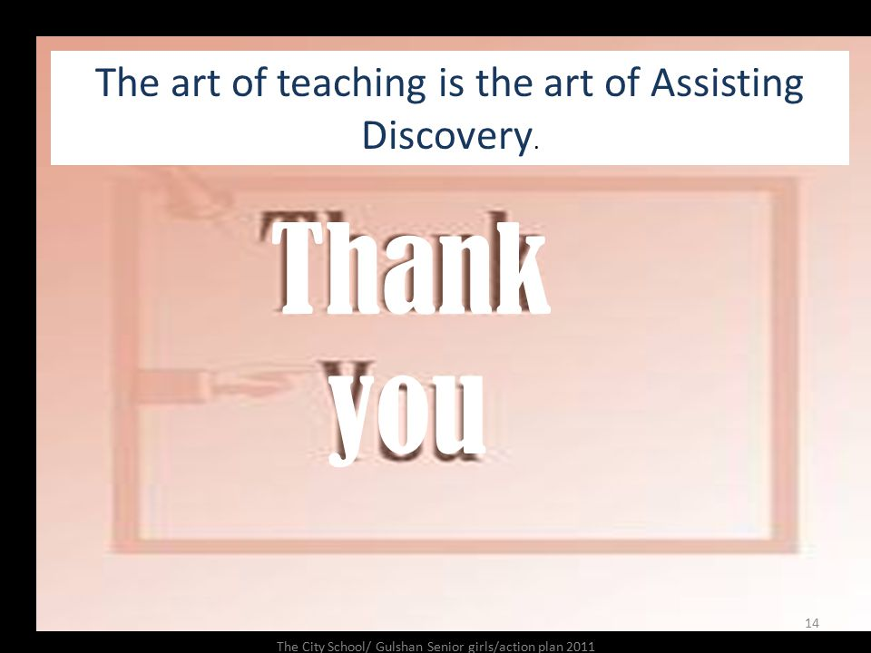 Thank you The art of teaching is the art of Assisting Discovery.