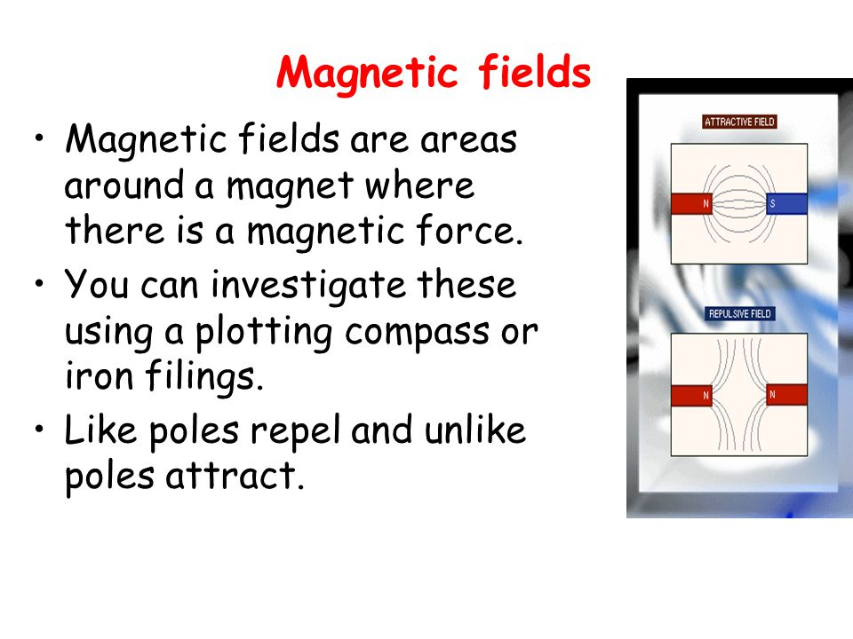 Magnetic fields Magnetic fields are areas around a magnet where there is a magnetic force. You can investigate these using a plotting compass or iron