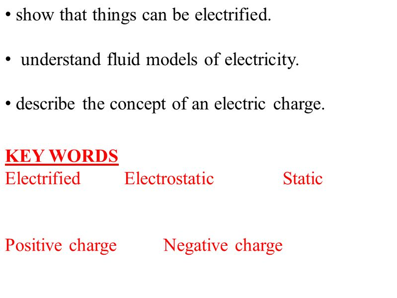show that things can be electrified. understand fluid models of electricity. describe the concept of an electric charge. KEY WORDS ElectrifiedElectros