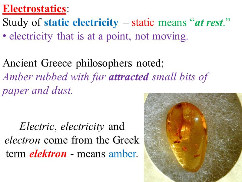 "Electrostatics: Study of static electricity – static means ""at rest."" electricity that is at a point, not moving. Ancient Greece philosophers noted; A"