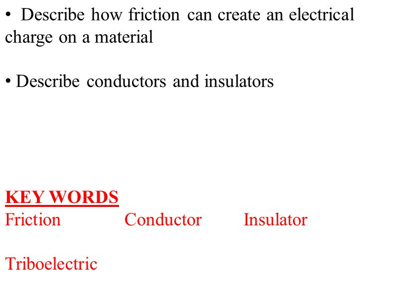 Describe how friction can create an electrical charge on a material Describe conductors and insulators KEY WORDS FrictionConductorInsulator Triboelect