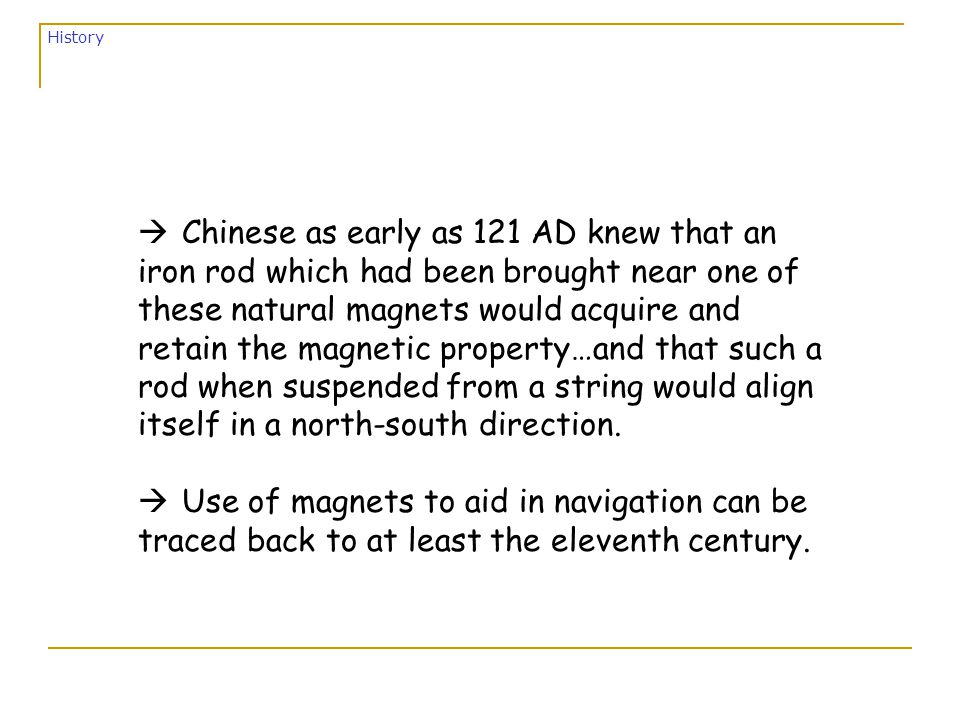 à Chinese as early as 121 AD knew that an iron rod which had been brought near one of these natural magnets would acquire and retain the magnetic property…and that such a rod when suspended from a string would align itself in a north-south direction.