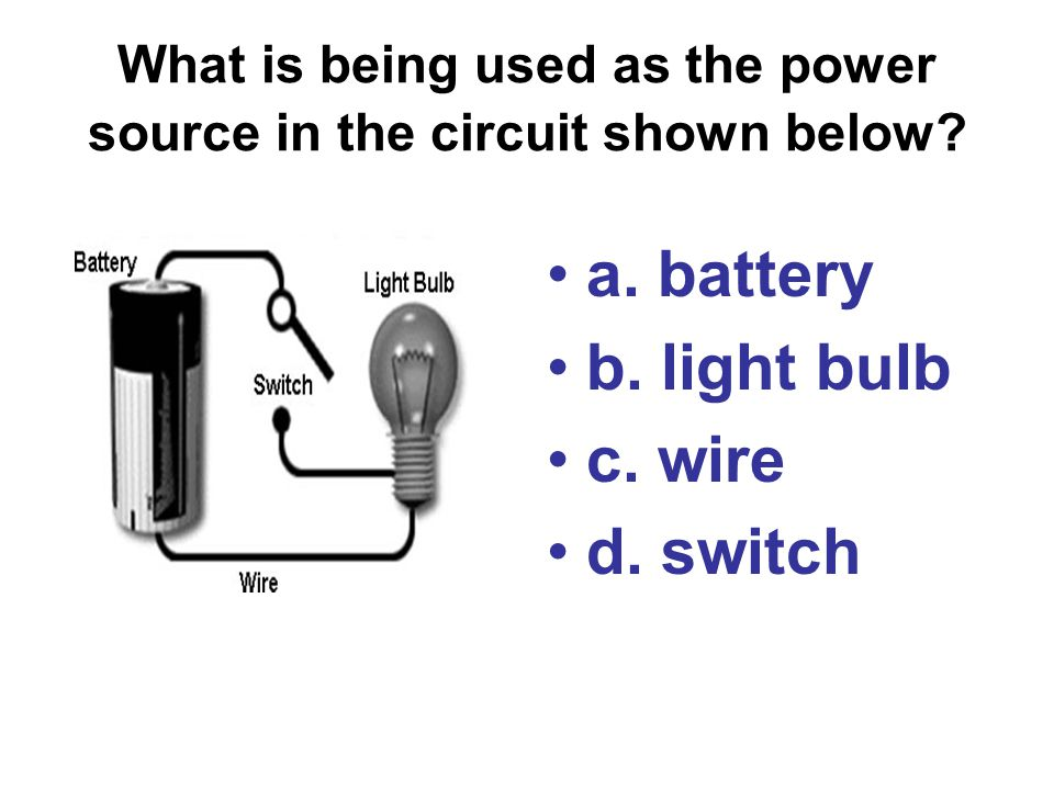 What is being used as the power source in the circuit shown below? a. battery b. light bulb c. wire d. switch