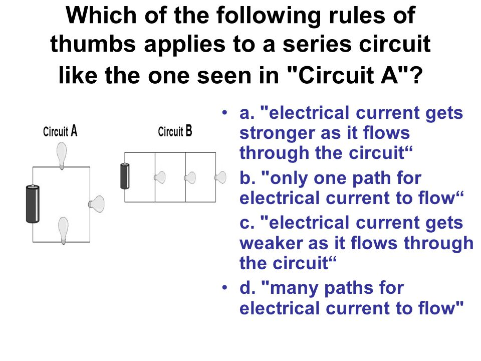 Which of the following rules of thumbs applies to a series circuit like the one seen in Circuit A .