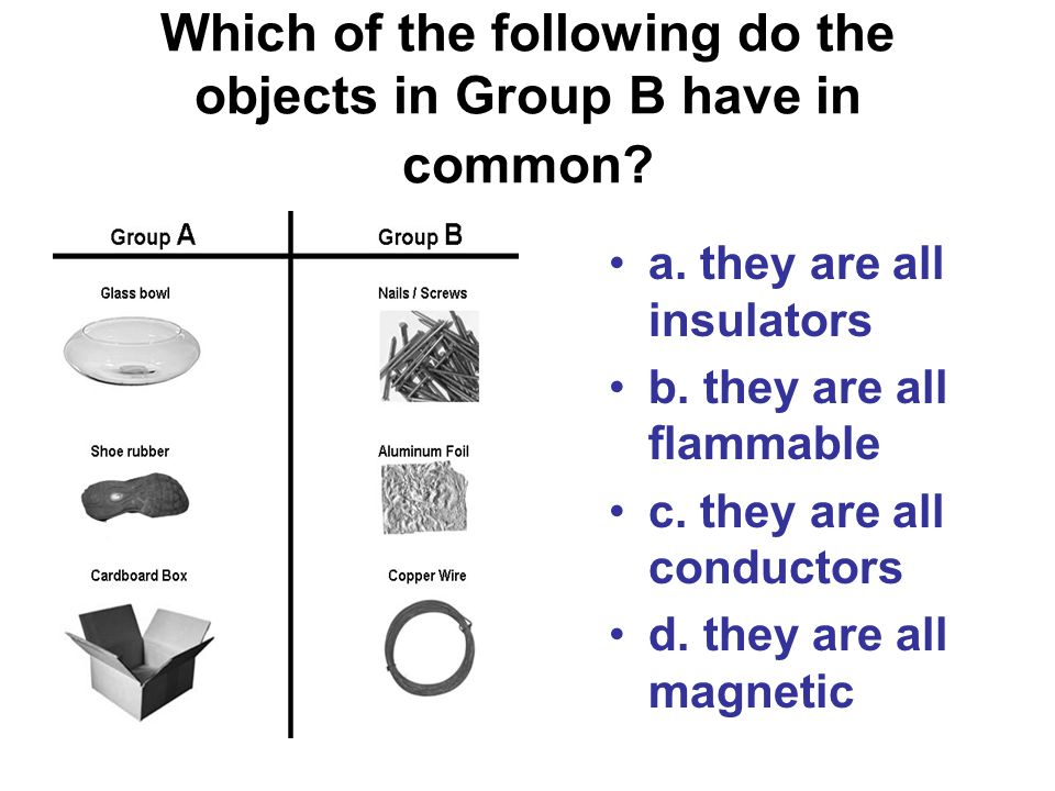 Which of the following do the objects in Group B have in common? a. they are all insulators b. they are all flammable c. they are all conductors d. th
