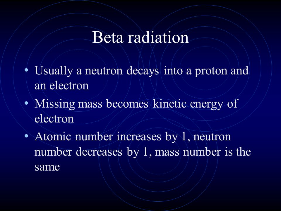 Beta radiation Usually a neutron decays into a proton and an electron Missing mass becomes kinetic energy of electron Atomic number increases by 1, ne