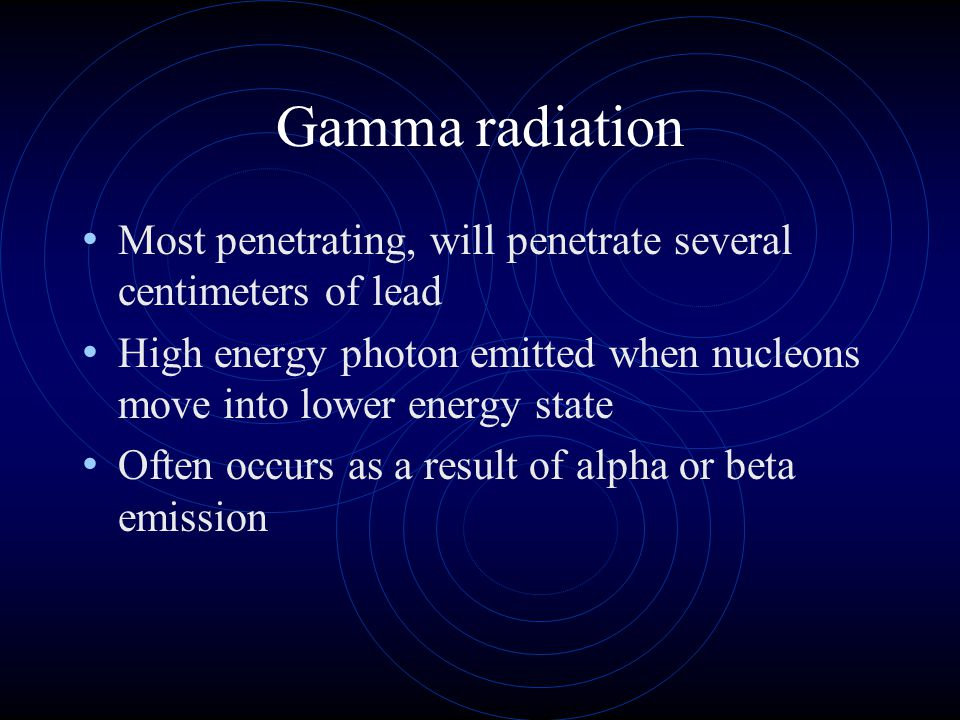 Gamma radiation Most penetrating, will penetrate several centimeters of lead High energy photon emitted when nucleons move into lower energy state Oft