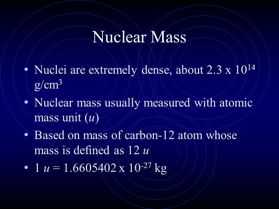 Nuclear Mass Nuclei are extremely dense, about 2.3 x 10 14 g/cm 3 Nuclear mass usually measured with atomic mass unit (u) Based on mass of carbon-12 a