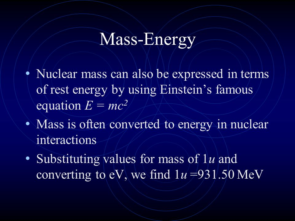 Mass-Energy Nuclear mass can also be expressed in terms of rest energy by using Einstein's famous equation E = mc 2 Mass is often converted to energy
