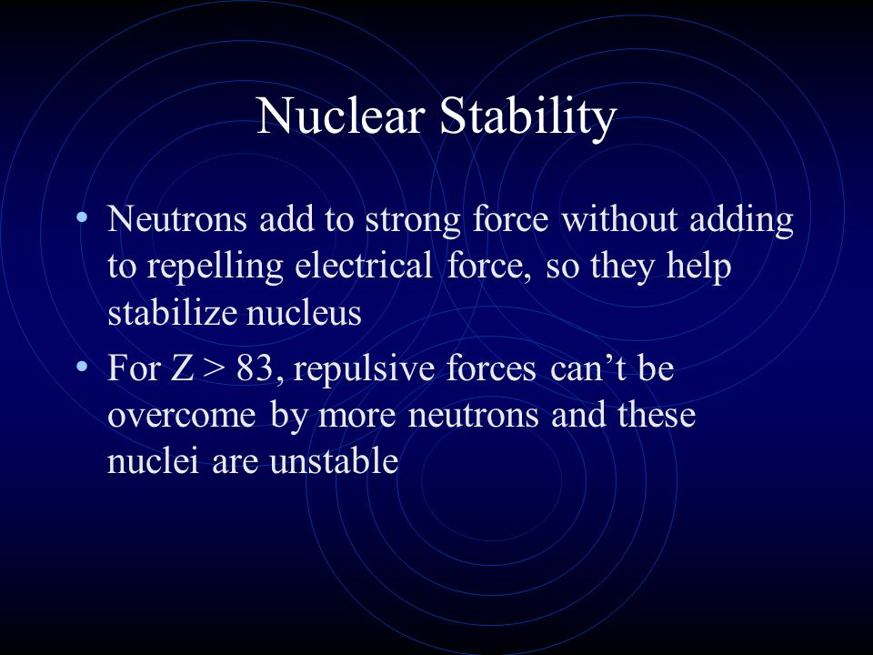 Nuclear Stability Neutrons add to strong force without adding to repelling electrical force, so they help stabilize nucleus For Z > 83, repulsive forc
