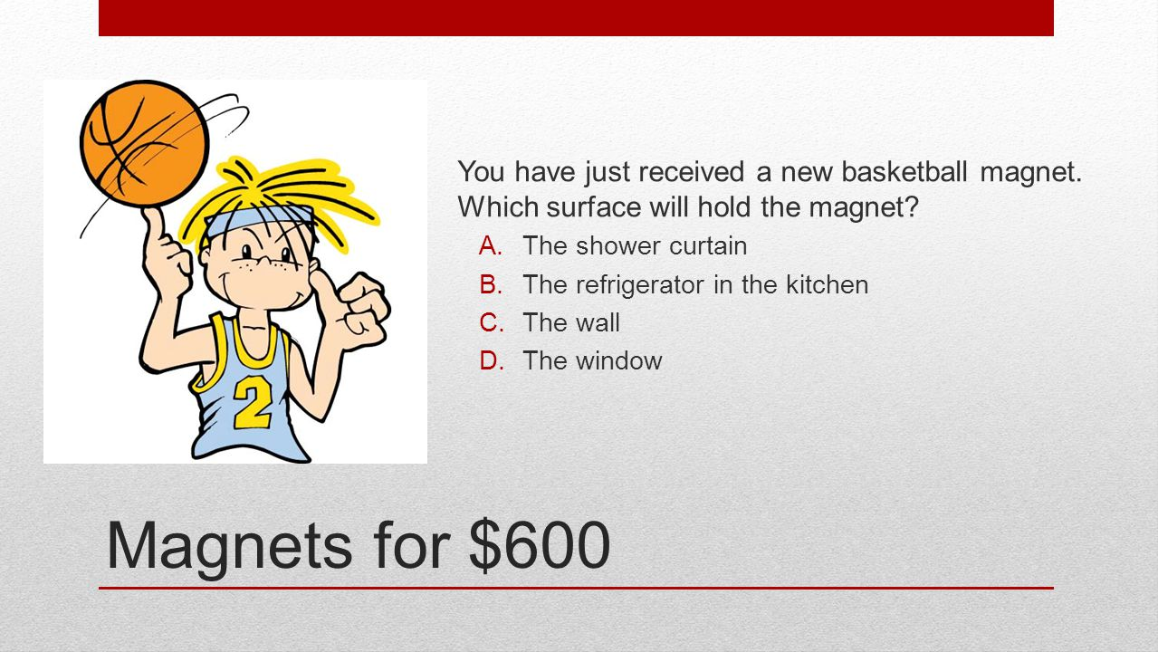 Magnets for $600 You have just received a new basketball magnet. Which surface will hold the magnet? A.The shower curtain B.The refrigerator in the ki